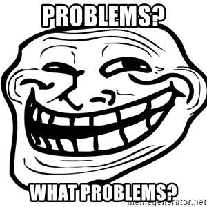the real troll face  - Problems? What problems?