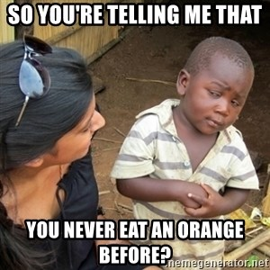 Skeptical 3rd World Kid - So you're telling me that You never eat an orange before?