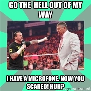 CM Punk Apologize! - go the  hell out of my way i have a microfone. now you scared! HUH?