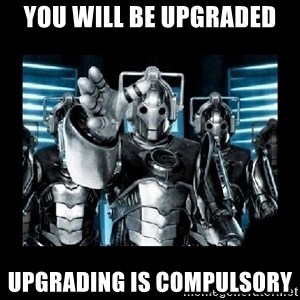 cyberman - you will be upgraded upgrading is compulsory