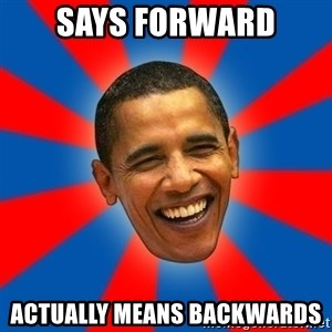 Obama - says forward actually means backwards