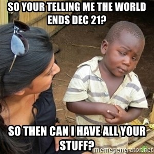 Skeptical 3rd World Kid - So your telling me the world ends dec 21? So then can i have all your stuff?