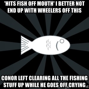 rNd fish - 'HITS FISH OFF MOUTH' I BETTER NOT END UP WITH WHEELERS OFF THIS CONOR LEFT CLEARING ALL THE FISHING STUFF UP WHILE HE GOES OFF CRYING
