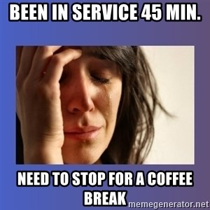 woman crying - been in service 45 min. need to stop for a coffee break