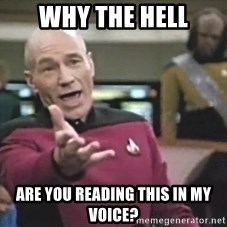 Captain Picard - WHy The Hell Are You Reading This In my voice?
