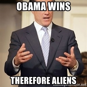 Relatable Romney - Obama wins therefore aliens