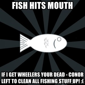 rNd fish - FISH HITS MOUTH IF I GET WHEELERS YOUR DEAD - CONOR LEFT TO CLEAN ALL FISHING STUFF UP! :(