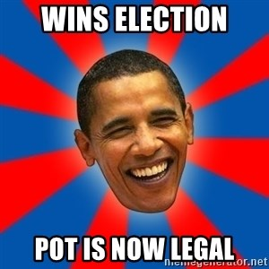 Obama - wins election pot is now legal