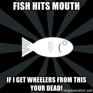 rNd fish - FISH HITS MOUTH IF I GET WHEELERS FROM THIS YOUR DEAD!