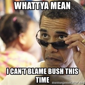 Obamawtf - Whattya mean i can't blame bush this time