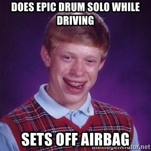 Bad Luck Brian - Does epic drum solo while driving sets off airbag