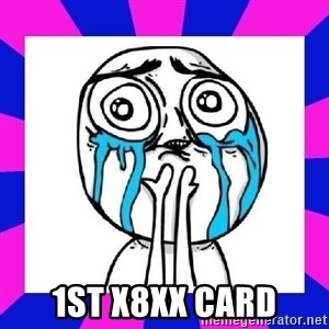tears of joy dude - 1st X8XX card