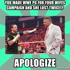 CM Punk Apologize! - you maDe wwe pg for your wifes campaign and she lost twice!? APOLOGIZE