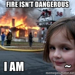 Disaster Girl - fire isn't dangerous i am                   ~