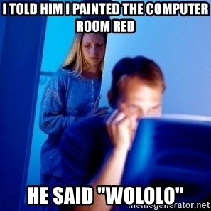 "Internet Husband - I told him I painted the computer room red he said ""wololo"""