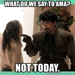 What do we say - what do we say to ama? Not today.