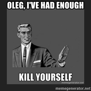 kill yourself guy - Oleg, I've had enough