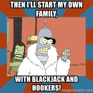 Blackjack and hookers bender - Then I'll Start my own Family, With blackjack And Hookers!