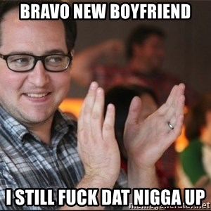 ClappyQ - BRAVO NEW BOYFRIEND I STILL FUCK DAT NIGGA UP