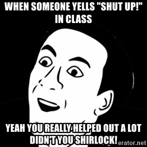 "you don't say meme - When someone yells ""shut up!"" in class Yeah you really helped out a lot didn't you shirlock!"