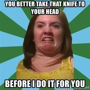 Disgusted Ginger - YOU BETTER TAKE THAT KNIFE TO YOUR HEAD BEFORE I DO IT FOR YOU