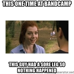 This one time at band camp - this one time at bandcamp this guy had a sore leg so nothing happened