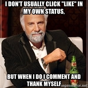 "The Most Interesting Man In The World - I DON'T USUALLY CLICK ""LIKE"" IN MY OWN STATUS, BUT WHEN I DO I COMMENT AND THANK MYSELF"