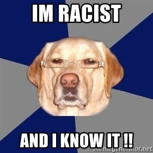 Racist Dawg - IM RACIST AND I KNOW IT !!