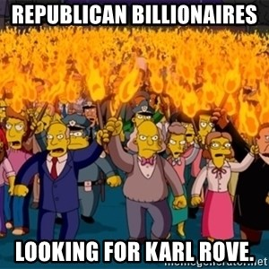 simpsons anger mob - Republican Billionaires looking for karl rove.