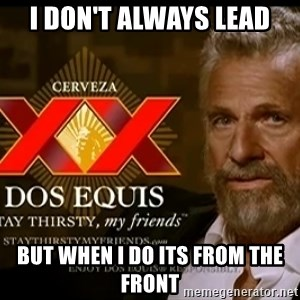 Dos Equis Man - I don't always lead but when I do its from the front
