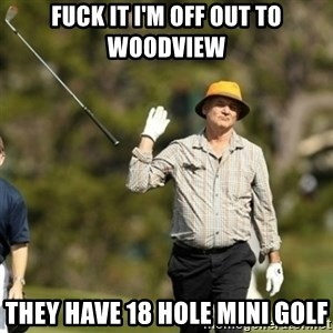 Bill Murray Fuck it  - fuck it i'm off out to woodview they have 18 hole mini golf