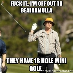 Bill Murray Fuck it  - fuck it.. i'm off out to bealnamulla they have 18 hole mini golf..