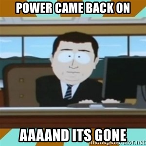 And it's gone - Power Came back on AAaand its gone