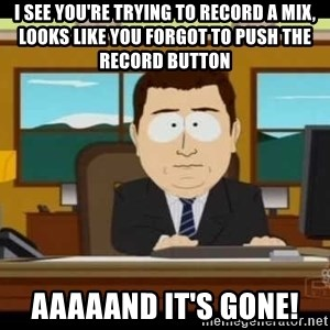 south park aand it's gone - i SEE YOU'RE TRYING TO RECORD A MIX, LOOKS LIKE YOU FORGOT TO PUSH THE RECORD BUTTON AAAAAND IT'S GONE!