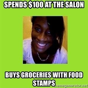 Stereotypical Black Girl - spends $100 at the salon buys groceries with food stamps