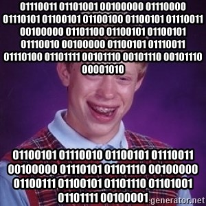 Bad Luck Brian - 01110011 01101001 00100000 01110000 01110101 01100101 01100100 01100101 01110011 00100000 01101100 01100101 01100101 01110010 00100000 01100101 01110011 01110100 01101111 00101110 00101110 00101110 00001010  01100101 01110010 01100101 01110011 00100000 01110101 01101110 00100000 01100111 01100101 01101110 01101001 01101111 00100001