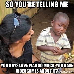 Skeptical African Child - So you're telling me you guys love war so much, you have videogames about it?
