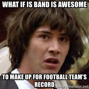 Conspiracy Keanu - What if is band is awesome To make up for football team's Record