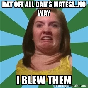 Disgusted Ginger - BAT OFF ALL DAN'S MATES!...NO WAY I BLEW THEM