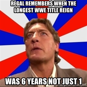 Regal Remembers - regal remembers when the longest wwe title reign was 6 years not just 1