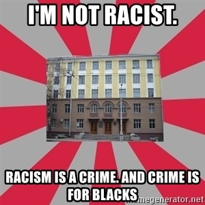 Tipichnuy BGTU - I'M NOT RACIST.  RACISM IS A CRIME. AND CRIME IS FOR BLACKS