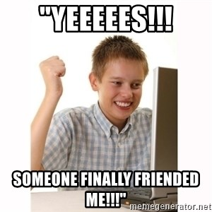 "Computer kid - ""YEEEEES!!! SOMEONE FINALLY FRIENDED ME!!!"""