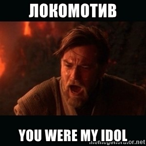 "Obi Wan Kenobi ""You were my brother!"" - Локомотив you were my idol"
