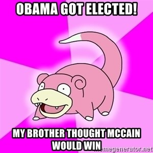 Slowpoke - obama got elected! my brother thought mccain would win