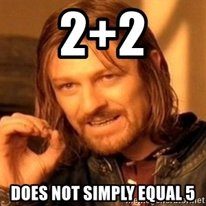 One Does Not Simply - 2+2 does not simply equal 5