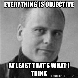 Stefan Molyneux  - everything is objective at least that's what i think