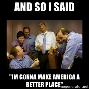 "obama laughing  - and so i said ""im gonna make america a better place"""