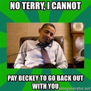 obama phone call - NO TERRY, I CANNOT pay beckey to go back out with you