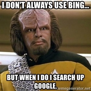 Sensors Indicate Worf - I DON'T ALWAYS USE BING... BUT WHEN I DO I SEARCH UP GOOGLE.