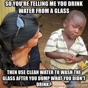 So You're Telling me - SO YOU'RE TELLING ME YOU DRINK WATER FROM A GLASS THEN USE CLEAN WATER TO WASH THE GLASS AFTER YOU DUMP WHAT YOU DIDN'T DRINK?
